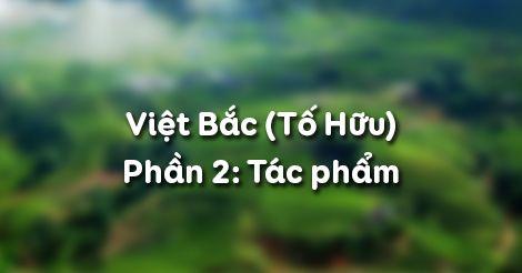 Soạn bài Việt Bắc (Tố Hữu) - Phần 2: Tác phẩm